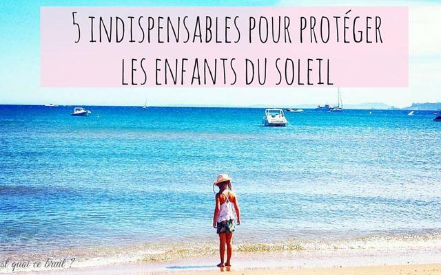 5 indispensables pour protéger les enfants du soleil