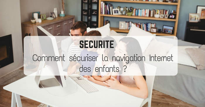 Comment sécuriser la navigation Internet des enfants ?